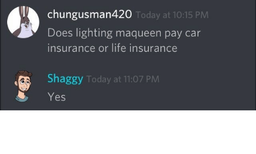 Life, Life Insurance, and Today: chungusman420  Does lighting maqueen pay car  insurance or life insurance  Today at 10:15 PM  Shaggy Today at 11:07 PM  Yes
