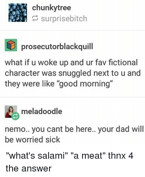 """Nemoe: chunkytree  surprisebitch  prosecutorblackquill  what if u woke up and ur fav fictional  character was snuggled next to u and  they were like """"good morning'""""  meladoodle  nemo.. you cant be here.. your dad will  be worried sick """"what's salami"""" """"a meat"""" thnx 4 the answer"""