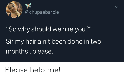 "Hair, Help, and Been: @chupaabarbie  ""So why should we hire you?""  Sir my hair ain't been done in two  months.. please. Please help me!"