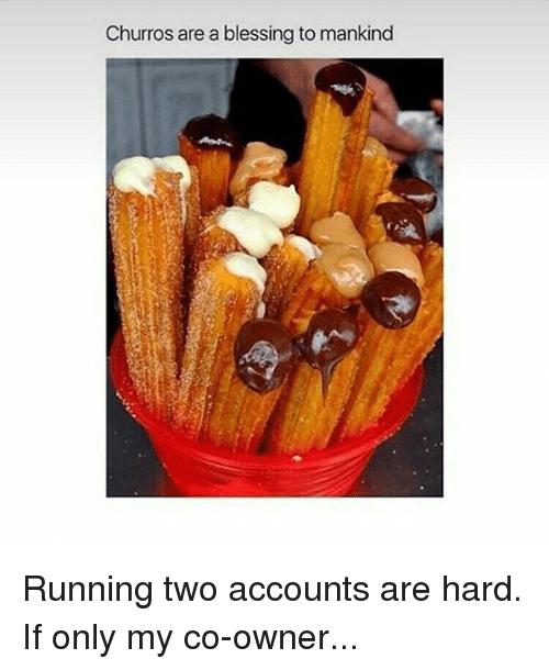 Churro: Churros are a blessing to mankind Running two accounts are hard. If only my co-owner...