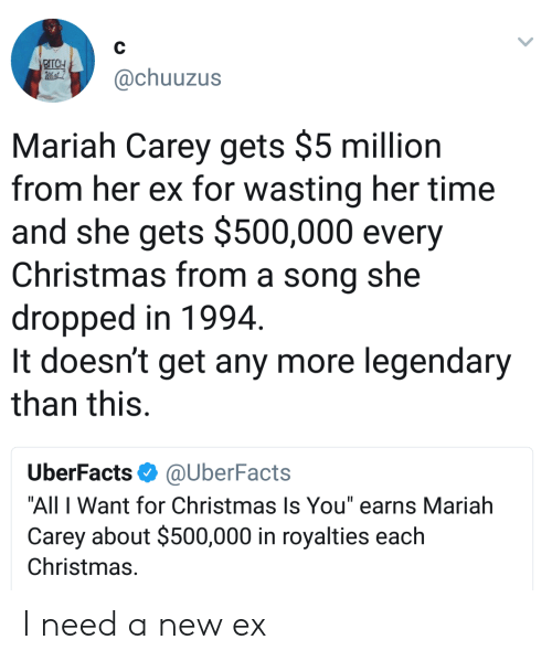 "All I Want for Christmas is You: @chuuzus  Mariah Carey gets $5 million  from her ex for wasting her time  and she gets $500,000 every  Christmas from a song she  dropped in 1994  It doesn't get any more legendary  than this.  UberFacts@UberFacts  ""All I Want for Christmas Is You"" earns Mariah  Carey about $500,000 in royalties each  Christmas. I need a new ex"