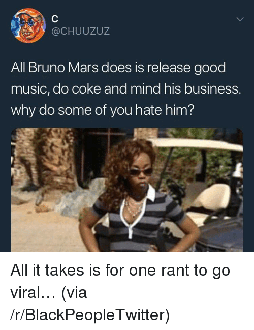 Blackpeopletwitter, Bruno Mars, and Music: @CHUUZUZ  All Bruno Mars does is release good  music, do coke and mind his business.  why do some of you hate him? <p>All it takes is for one rant to go viral… (via /r/BlackPeopleTwitter)</p>