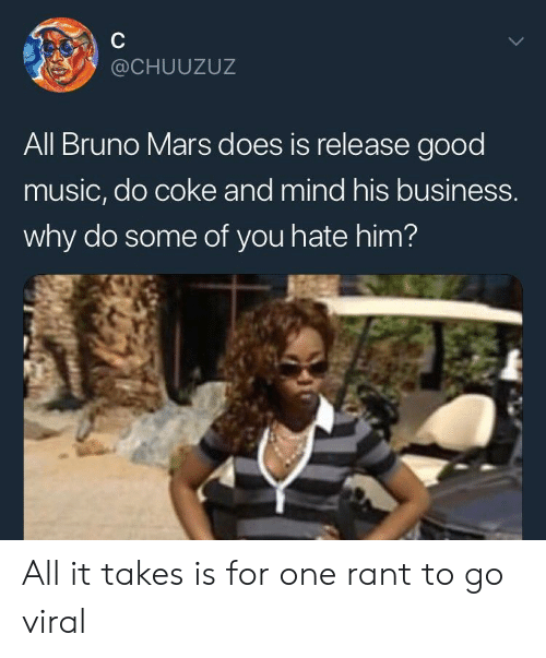 Bruno Mars: @CHUUZUZ  All Bruno Mars does is release good  music, do coke and mind his business.  why do some of you hate him? All it takes is for one rant to go viral