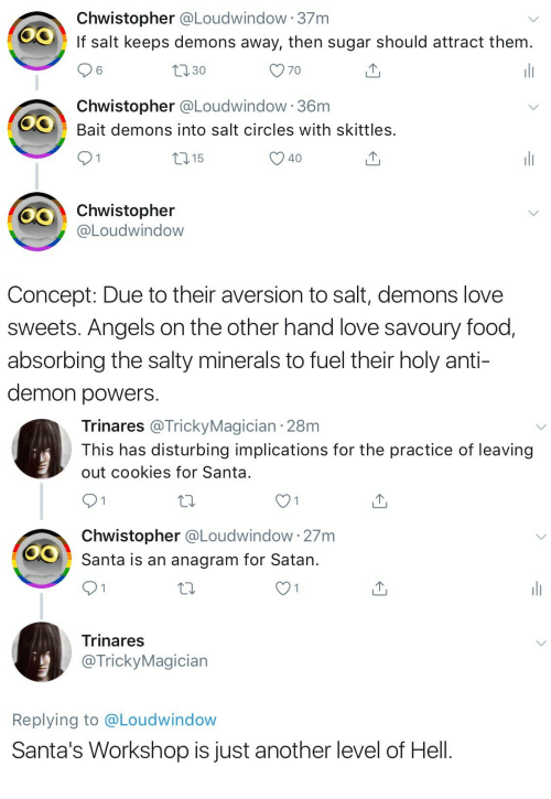on the other hand: Chwistopher @Loudwindow 37m  If salt keeps demons away, then sugar should attract them.  30  Chwistopher @Loudwindow 36m  OBait demons into salt circles with skittles.  15  40  Chwistopher  @Loudwindow  Concept: Due to their aversion to salt, demons love  sweets. Angels on the other hand love savoury food,  absorbing the salty minerals to fuel their holy anti-  demon powers   Trinares @TrickyMagician 28m  This has disturbing implications for the practice of leaving  out cookies for Santa  Chwistopher @Loudwindow 27m  Santa is an anagram for Satan.  Trinares  @TrickyMagician  Replying to @Loudwindow  Santa's Workshop is just another level of Hell