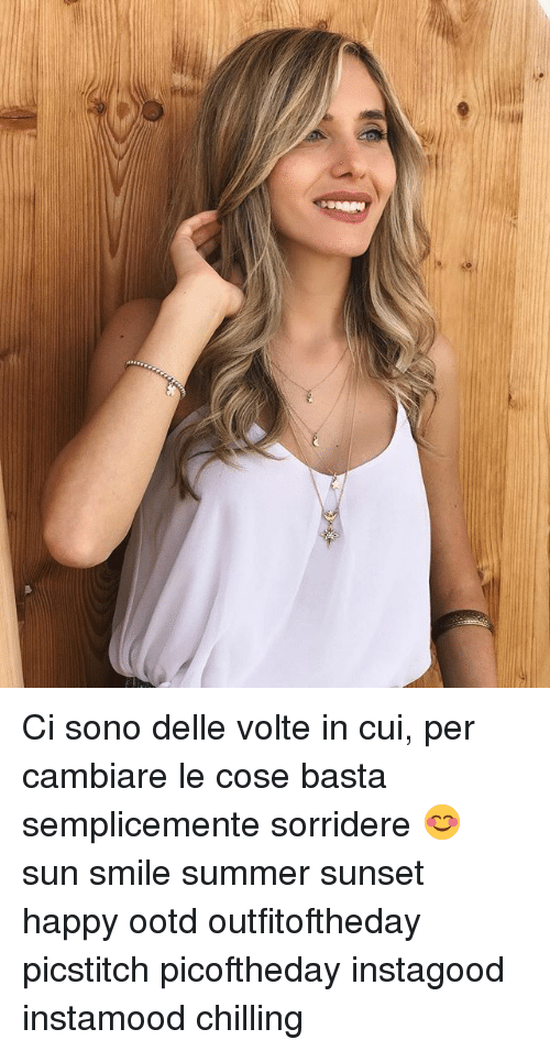 Memes, Summer, and Happy: Ci sono delle volte in cui, per cambiare le cose basta semplicemente sorridere 😊 sun smile summer sunset happy ootd outfitoftheday picstitch picoftheday instagood instamood chilling