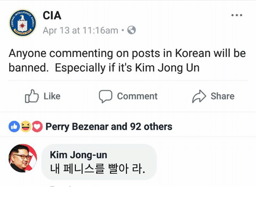 Dank, Kim Jong-Un, and Korean: CIA  Apr 13 at 11:16am.  Anyone commenting on posts in Korean will be  banned. Especially if it's Kim Jong Un  Like  Comment  Share  Perry Bezenar and 92 others  Kim Jong-un  내 페니스를 빨아 라.
