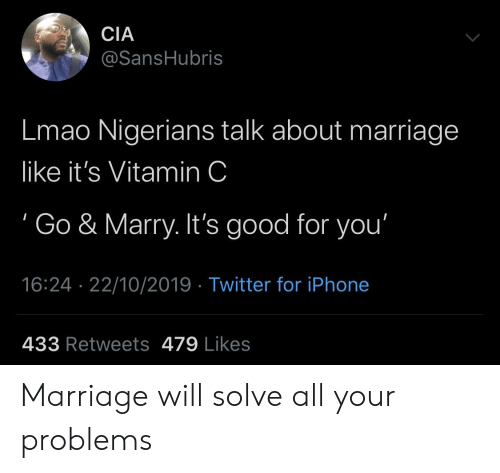 vitamin: CIA  @SansHubris  Lmao Nigerians talk about marriage  like it's Vitamin C  Go & Marry. It's good for you'  16:24 22/10/2019 Twitter for iPhone  433 Retweets 479 Likes Marriage will solve all your problems