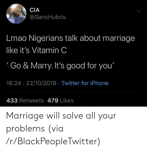 vitamin: CIA  @SansHubris  Lmao Nigerians talk about marriage  like it's Vitamin C  Go & Marry. It's good for you'  16:24 22/10/2019 Twitter for iPhone  433 Retweets 479 Likes Marriage will solve all your problems (via /r/BlackPeopleTwitter)
