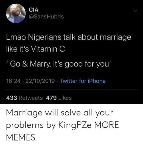vitamin: CIA  @SansHubris  Lmao Nigerians talk about marriage  like it's Vitamin C  Go & Marry. It's good for you'  16:24 22/10/2019 Twitter for iPhone  433 Retweets 479 Likes Marriage will solve all your problems by KingPZe MORE MEMES