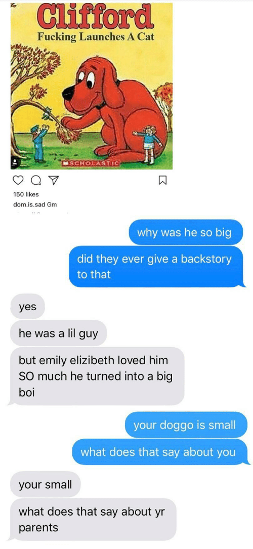 Fucking, Parents, and What Does: Cifford  Fucking Launches A Cat  SCHOASTIG  150 likes  dom.is.sad Gm  why was he so big  did they ever give a backstory  to that  yes  he was a lil guy  but emily elizibeth loved him  SO much he turned into a big  boi  your doggo is small  what does that say about you  your small  what does that say about yr  parents