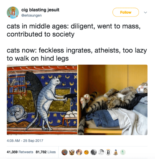 Cats, Lazy, and Jesuit: cig blasting jesuit  Follow  @erlosungen  cats in middle ages: diligent, went to mass,  contributed to society  cats now: feckless ingrates, atheists, too lazy  to walk on hind legs  4:05 AM -25 Sep 2017  41,359 Retweets 81,782 Likes