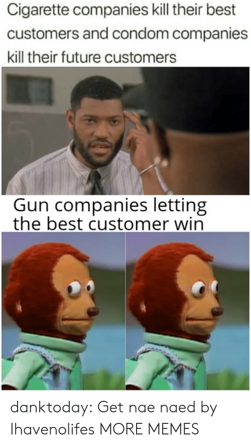 Condom, Dank, and Future: Cigarette companies kill their best  customers and condom companies  kill their future customers  COVELL DLLAME  Gun companies letting  the best customer win danktoday: Get nae naed by Ihavenolifes  MORE MEMES