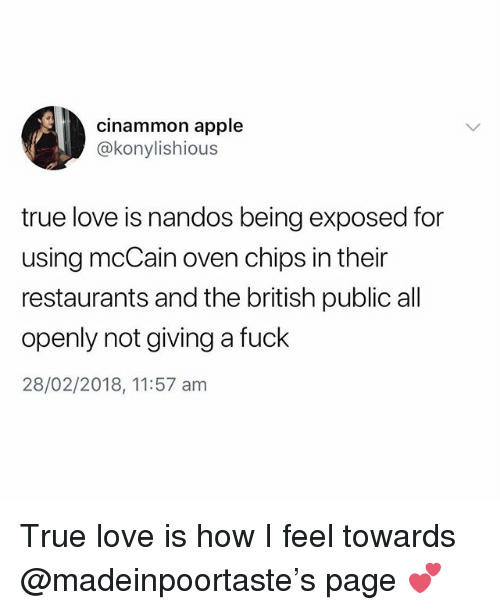 nandos: cinammon apple  @konylishious  true love is nandos being exposed for  using mcCain oven chips in their  restaurants and the british public all  openly not giving a fuck  28/02/2018, 11:57 am True love is how I feel towards @madeinpoortaste's page 💕