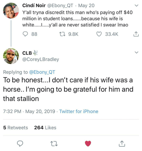 Iphone, Twitter, and Ebony: Cindí Noir @Ebony_QT May 20  Y'all tryna discredit this man who's paying off $40  million in student loans......because his wife IS  white..... .....y'all are never satisfied I swear Imao  33.4K  9.8K  CLB-  @CoreyLBradley  Replying to @Ebony_QT  To be honest...l don't care if his wife was a  horse.. l'm going to be grateful for him and  that stallion  7:32 PM May 20, 2019 Twitter for iPhone  264 Likes  5 Retweets