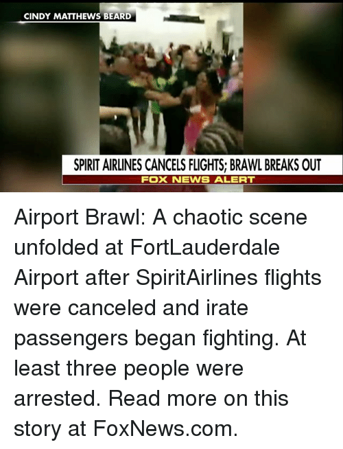 Brawle: CINDY MATTHEWS BEARD  SPIRIT AIRLINES CANCELS FLIGHTS; BRAWL BREAKS OUT  FOX NEWS ALERT Airport Brawl: A chaotic scene unfolded at FortLauderdale Airport after SpiritAirlines flights were canceled and irate passengers began fighting. At least three people were arrested. Read more on this story at FoxNews.com.