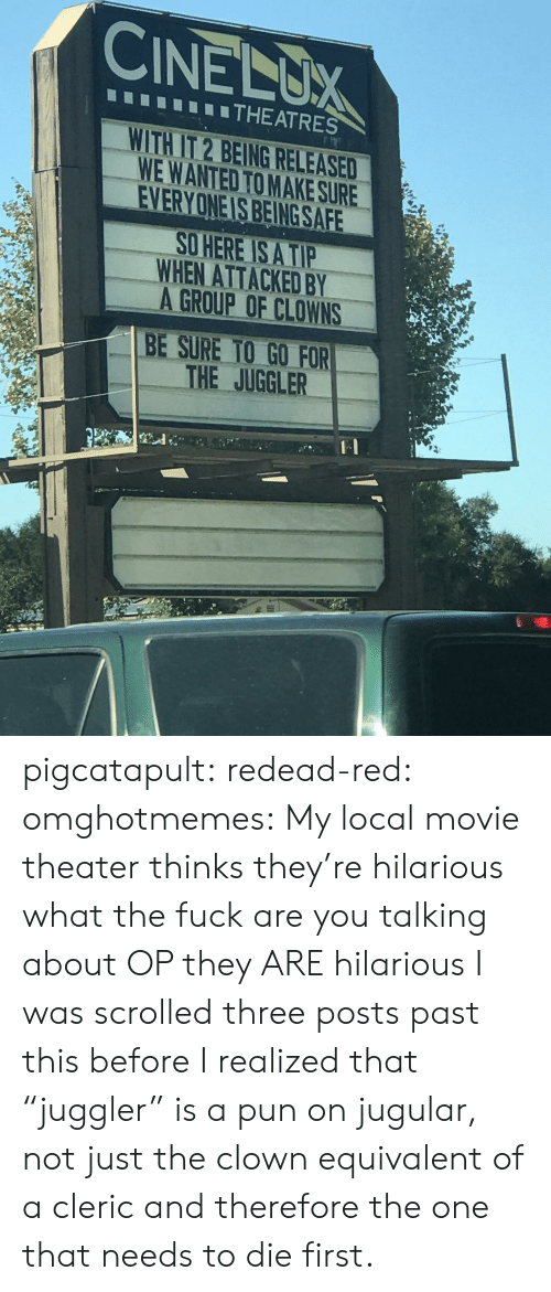 "Target, Tumblr, and Clowns: CINELUX  THEATRES  WITH IT 2 BEING RELEASED  WE WANTED TO MAKE SURE  EVERYONE IS BEING SAFE  O HERE IS A TIP  WHEN ATTACKED BY  A GROUP OF CLOWNS  BE SURE TO GO FOR  THE JUGGLER pigcatapult:  redead-red:  omghotmemes: My local movie theater thinks they're hilarious what the fuck are you talking about OP they ARE hilarious  I was scrolled three posts past this before I realized that ""juggler"" is a pun on jugular, not just the clown equivalent of a cleric and therefore the one that needs to die first."