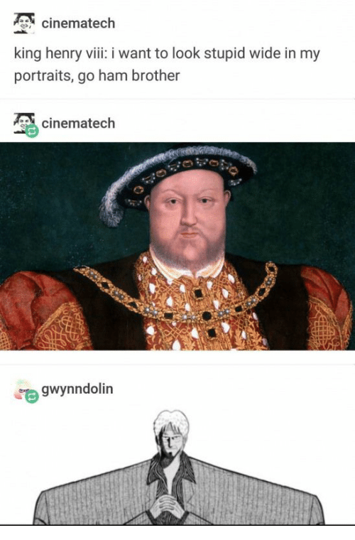 Henry VIII, Brother, and Ham: cinematech  king henry viii: i want to look stupid wide in my  portraits, go ham brother  cinematech  gwynndolin