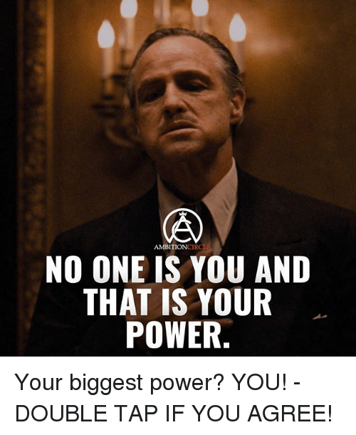 Memes, Power, and Ambition: CIRCL  AMBITION  NO ONE IS YOU AND  THAT IS YOUR  POWER. Your biggest power? YOU! - DOUBLE TAP IF YOU AGREE!