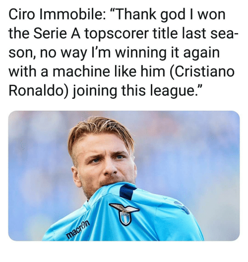 """serie a: Ciro Immobile: """"Thank god I won  the Serie A topscorer title last sea-  son, no way I'm winning it again  with a machine like him (Cristiano  Ronaldo) joining this league."""""""