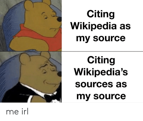 Wikipedia, Irl, and Me IRL: Citing  Wikipedia as  my Source  Citing  Wikipedia's  SOurces as  my source me irl