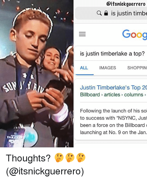 Justin TImberlake: Citsnickguerrero  a is justin timbe  Goog  is justin timberlake a top?  ALL  IMAGES  SHOPPIN  Justin Timberlake's Top 20  Billboard articles> columns  Following the launch of his sol  to success with *NSYNC, Just  been a force on the Billboard  launching at No. 9 on the Jan. Thoughts? 🤔🤔🤔 (@itsnickguerrero)