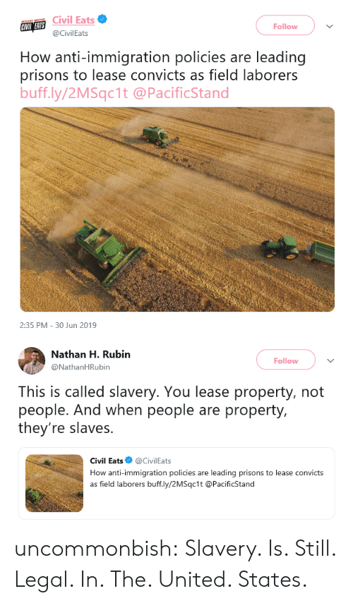 Rubin: Civil Eats  CIVIL EATS  Follow  @CivilEats  How anti-immigration policies are leading  prisons to lease convicts as field laborers  buff.ly/2MSqc1t @PacificStand  2:35 PM 30 Jun 2019   Nathan H. Rubin  Follow  @NathanHRubin  This is called slavery. You lease property, not  people. And when people are property,  they're slaves.  Civil Eats  @CivilEats  How anti-immigration policies  leading prisons to lease convicts  are  as field laborers buff.ly/2MSqc1t @PacificStand uncommonbish: Slavery. Is. Still. Legal. In. The. United. States.