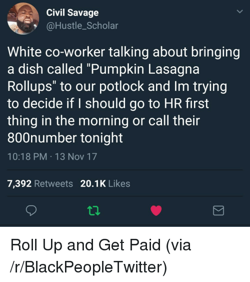 """I Should Go: Civil Savage  @Hustle_Scholar  White co-worker talking about bringing  a dish called """"Pumpkin Lasagna  Rollups"""" to our potlock and Im trying  to decide if I should go to HR first  thing in the morning or call their  800number tonight  10:18 PM 13 Nov 17  7,392 Retweets 20.1K Likes <p>Roll Up and Get Paid (via /r/BlackPeopleTwitter)</p>"""