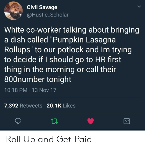 "I Should Go: Civil Savage  @Hustle_Scholar  White co-worker talking about bringing  a dish called ""Pumpkin Lasagna  Rollups"" to our potlock and Im trying  to decide if I should go to HR first  thing in the morning or call their  800number tonight  10:18 PM 13 Nov 17  7,392 Retweets 20.1K Likes Roll Up and Get Paid"