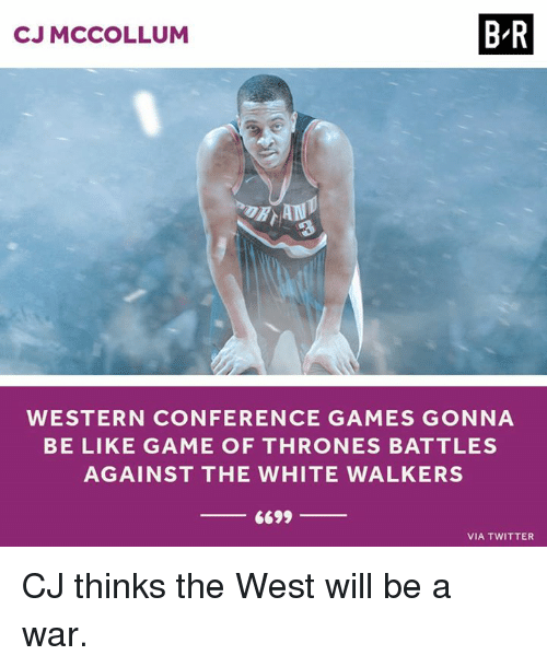 Cj Mccollum: CJ MCCOLLUM  B-R  WESTERN CONFERENCE GAMES GONNA  BE LIKE GAME OF THRONES BATTLES  AGAINST THE WHITE WALKERS  6699  VIA TWITTER CJ thinks the West will be a war.