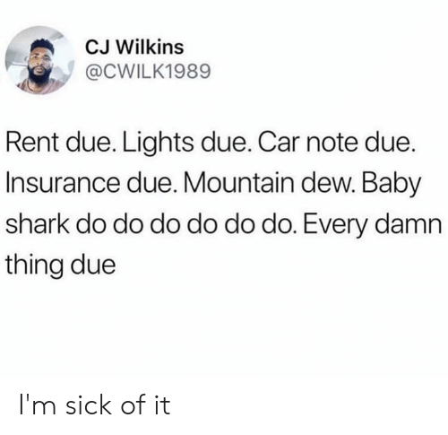 Dank, Mountain Dew, and Shark: CJ Wilkins  @CWILK1989  Rent due. Lights due. Car note due.  Insurance due. Mountain dew. Baby  shark do do do do do do. Every damn  thing due I'm sick of it