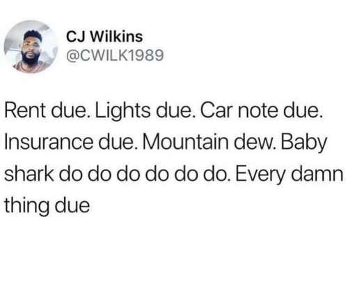 Mountain Dew, Shark, and Baby: CJ Wilkins  @CWILK1989  Rent due. Lights due. Car note due.  Insurance due. Mountain dew. Baby  shark do do do do do do. Every damn  thing due