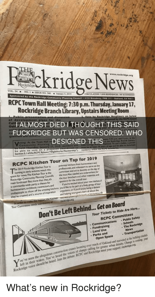 "Bailey Jay, Community, and News: ckridge INeWS  www.rockridge.org  VOL. 34NO. 1ISSUE NO. 360 January 5,2019  Sponsored by the Ro  ckridge Com  CIRCULATION: 5,800 RESIDENCES: 200 BUSINESSES  RCPC Town Hall Meeting: 7:30 p.m. Thursday, January 17,  Rockridge Branch Library, Upstairs Meeting Room  ALMOSTDIED THOUGHT THIS SAID  FUCKRIDGE BUT WAS CENSORED: WHO  DESIGNED THIS  munity Planning Council . 4123 Broadway, PMB 311 . Oakland, CA 946n  of development plans for the  Calif  quest  oting: At the Town Hall  Community Planning  7:30 p.m. and 2 pm. in the  of the Rockridge Branch Library,  To cait a ballot, a person  uary 17. 2019. members w  be able to vote on a pro  Section 5.1 of the RCPC Bylaws (Eligibility for Membership""). residency w  least 18  of age and be able to  RCPC Kitchen Tour on Tap for 2019  2019 Rockridge Kitchen Tour is potential kitchens from homeowners and  coming in early autumn; watch this  space for news. The Kitchen Tour is the  professionals, and volunteers to serve on the  committee and act as docents on the day of  Rockridge Community Planning Councils the tour Also needed are underwriters for  main fundraiser. But, more than that, its the tour brochure and other materials, and  698  party:a chance for  sponsors for the overall tour  a.  If you're excited about your new kitchen,f  s, architects, contractors, and  craftspeople to show off the amazing kitchens you'd like to be part of a lively group of tour  created: and a source of inspiration organizers or if you'd enjoy being a docent  and helping tour-goers learn all about the  of  Don't Be Left Behind... Get on Board  Your Tickets to Ride Are Here..  RCPC Committees  . Communications Public Safety  . Fundraising  Land Use  . Schools  . The Rockridge  Parks and  quitous construction cranes looming over much of Oakland and marveled at the hulking citadels  You've heard the voices of change calling for greater urban density, Change is coming: your  Open Space  debate: RCPC and Rockridge need your support rockridge.org.  left in their wakes.  voice should be heard. Join the  Rockridge"