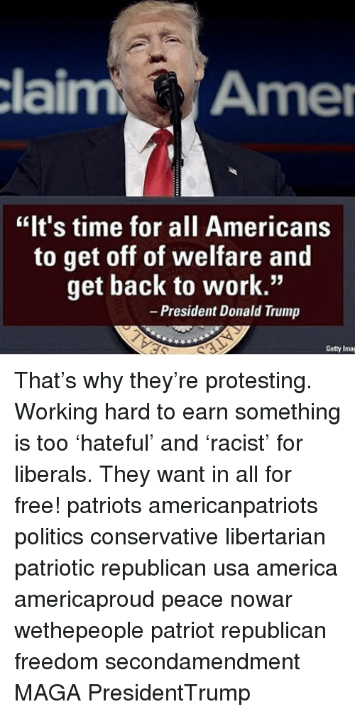 "imags: claim Amer  ""It's time for all Americans  to get off of welfare and  get back to work.""  President Donald Trump  Getty Imag That's why they're protesting. Working hard to earn something is too 'hateful' and 'racist' for liberals. They want in all for free! patriots americanpatriots politics conservative libertarian patriotic republican usa america americaproud peace nowar wethepeople patriot republican freedom secondamendment MAGA PresidentTrump"
