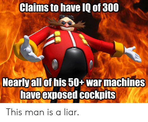 Man, This Man, and This: Claims to have IQ of 300  Nearlyall of his 50+ warmachines  have exposed Cockpits This man is a liar.