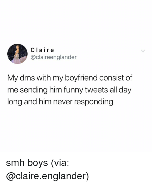 Funny, Smh, and Relatable: Claire  @claireenglander  My dms with my boyfriend consist of  me sending him funny tweets all day  long and him never responding smh boys (via: @claire.englander)