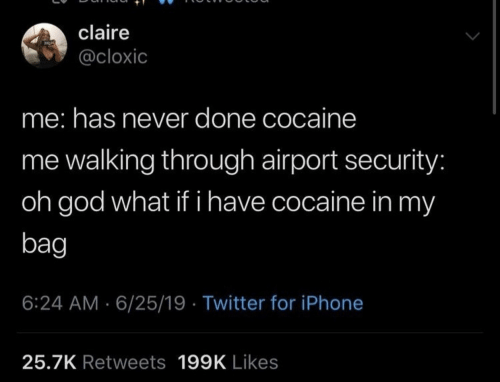 Claire: claire  @cloxic  me: has never done cocaine  me walking through airport security:  oh god what if i have cocaine in my  bag  6:24 AM 6/25/19 Twitter for iPhone  25.7K Retweets 199K Likes