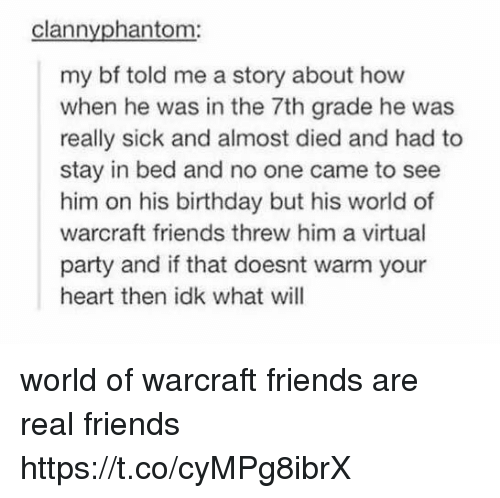 Birthday, Friends, and Memes: clannyphantom:  my bf told me a story about how  when he was in the 7th grade he was  really sick and almost died and had to  stay in bed and no one came to see  him on his birthday but his world of  warcraft friends threw him a virtual  party and if that doesnt warm your  heart then idk what will world of warcraft friends are real friends https://t.co/cyMPg8ibrX