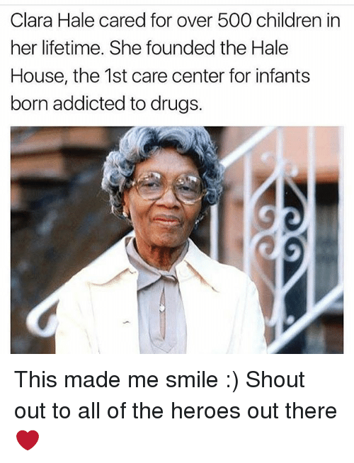 Children, Drugs, and Memes: Clara Hale cared for over 500 children in  her lifetime. She founded the Hale  House, the 1st care center for infants  born addicted to drugs. This made me smile :) Shout out to all of the heroes out there ❤️