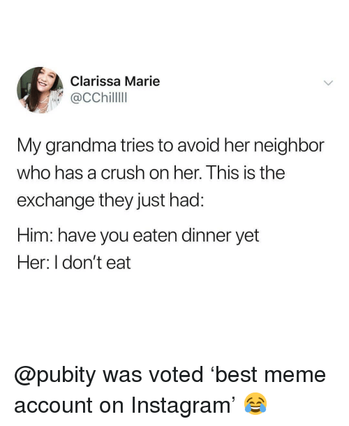 Crush, Grandma, and Instagram: Clarissa Marie  aCChillll  My grandma tries to avoid her neighbor  who has a crush on her. This is the  exchange they just had:  Him: have you eaten dinner yet  Her: I don't eat @pubity was voted 'best meme account on Instagram' 😂