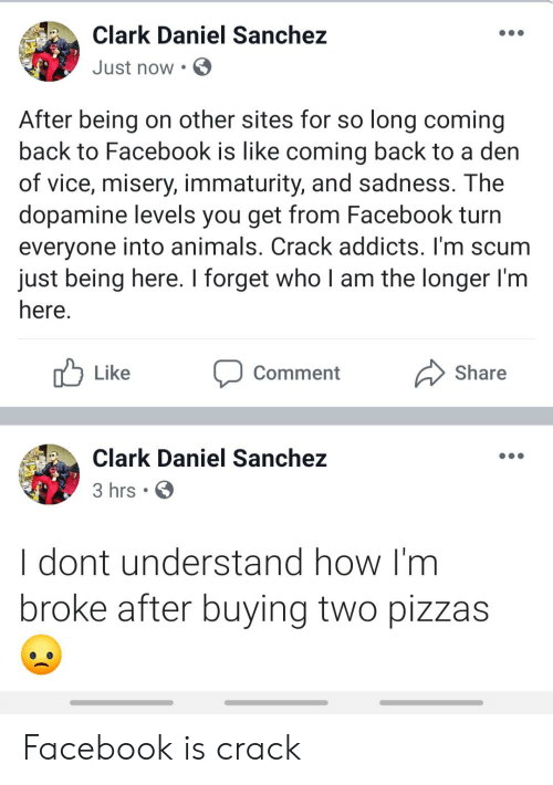 Immaturity: Clark Daniel Sanchez  Just now  After being on other sites for so long coming  back to Facebook is like coming back to a den  of vice, misery, immaturity, and sadness. The  dopamine levels you get from Facebook turn  everyone into animals. Crack addicts. I'm scum  just being here. I forget who I am the longer I'm  here.  Like  Share  Comment  Clark Daniel Sanchez  3 hrs .  I dont understand how I'm  broke after buying two pizzas Facebook is crack