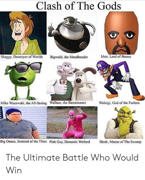 God Of: Clash of The Gods  Matt, Lord of fitness  Shaggy. Destroyer of Worlds  Bigweld, the Metalbender  Waluigi, God of the Forlorn  Mike Wazowski, the All-Seeing Wallace, the Beastmaster  Big Ounce, Sentinal of the Thicc Pink Guy, Demonic Warlord  Shrek, Master of The Swamp The Ultimate Battle Who Would Win