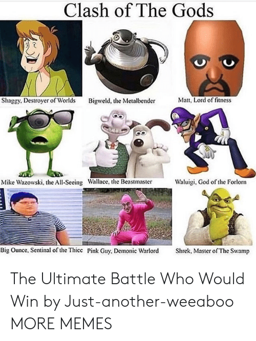 God Of: Clash of The Gods  Matt, Lord of fitness  Shaggy. Destroyer of Worlds  Bigweld, the Metalbender  Waluigi, God of the Forlorn  Mike Wazowski, the All-Seeing Wallace, the Beastmaster  Big Ounce, Sentinal of the Thicc Pink Guy, Demonic Warlord  Shrek, Master of The Swamp The Ultimate Battle Who Would Win by Just-another-weeaboo MORE MEMES