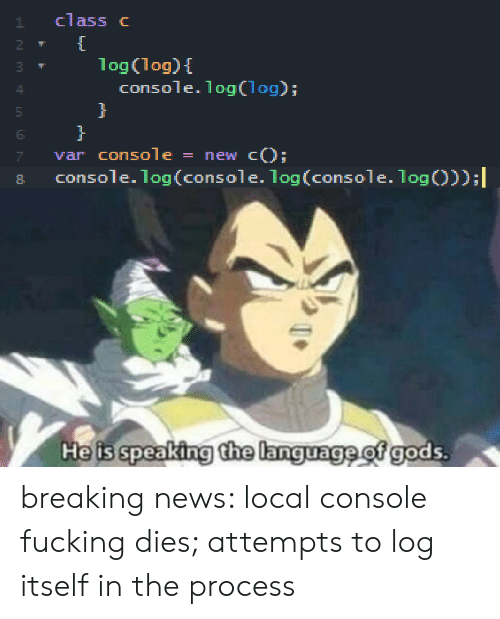 Fucking, News, and Breaking News: class c  1  1og(log)  console. 1og (log);  }  var console  console.log(console. log(console. 1og));  new cO  He is speaking the language of gods.  M tn  N breaking news: local console fucking dies; attempts to log itself in the process