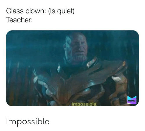 Teacher Memes: Class clown: (Is quiet)  Teacher:  MEMES  Impossible. Impossible