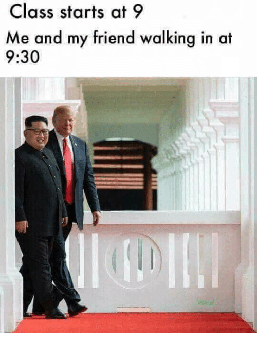 Memes, 🤖, and Class: Class starts at 9  Me and my friend walking in at  9:30