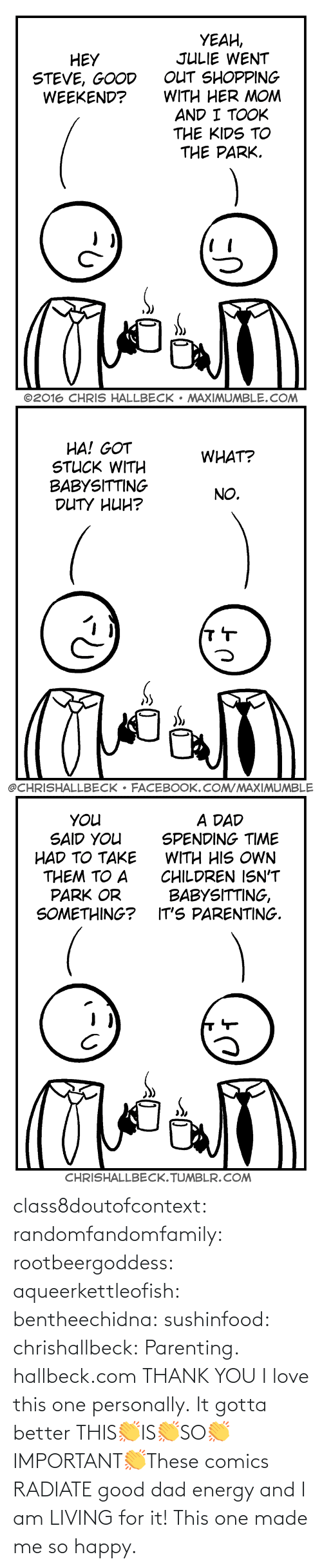 Comics: class8doutofcontext: randomfandomfamily:  rootbeergoddess:  aqueerkettleofish:  bentheechidna:  sushinfood:  chrishallbeck:  Parenting. hallbeck.com  THANK YOU  I love this one personally.    It gotta better   THIS👏IS👏SO👏IMPORTANT👏These comics RADIATE good dad energy and I am LIVING for it!    This one made me so happy.
