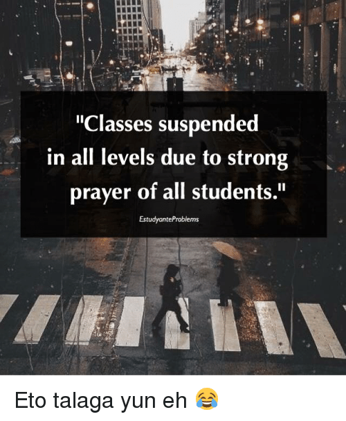 """eto: """"Classes suspended  in all levels due to strong  prayer of all students.""""  EstudyanteProblems Eto talaga yun eh 😂"""
