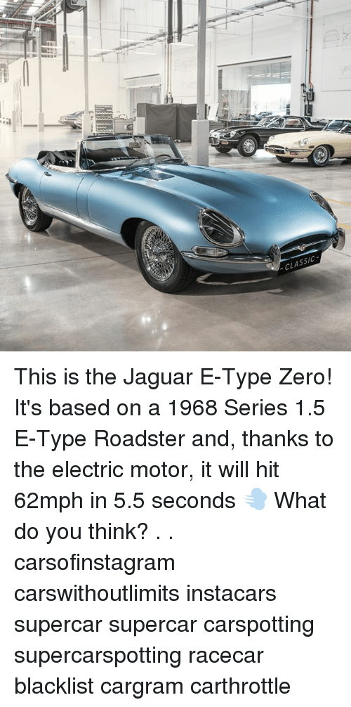 Memes, Zero, and Jaguar: CLASSIC  19 This is the Jaguar E-Type Zero! It's based on a 1968 Series 1.5 E-Type Roadster and, thanks to the electric motor, it will hit 62mph in 5.5 seconds 💨 What do you think? . . carsofinstagram carswithoutlimits instacars supercar supercar carspotting supercarspotting racecar blacklist cargram carthrottle