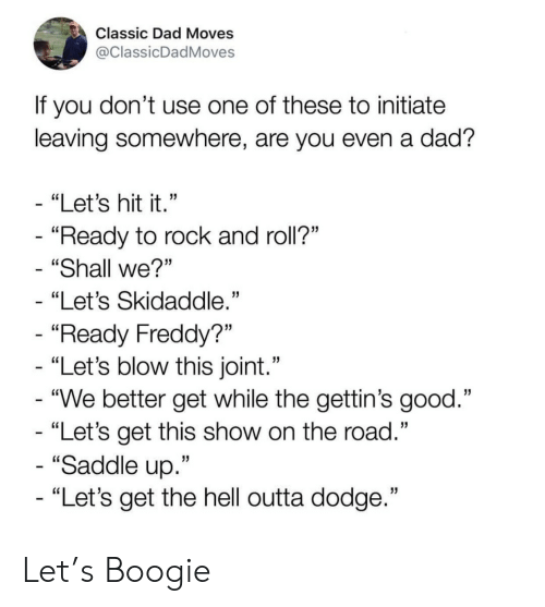 """initiate: Classic Dad Moves  @ClassicDadMoves  If you don't use one of these to initiate  leaving somewhere, are you even a dad?  - """"Let's hit it.""""  - """"Ready to rock and roll?""""  """"Shall we?""""  """"Let's Skidaddle.""""  - """"Ready Freddy?""""  - """"Let's blow this joint.""""  - """"We better get while the gettin's good.""""  - """"Let's get this show on the road.""""  - """"Saddle up.""""  - """"Let's get the hell outta dodge."""" Let's Boogie"""