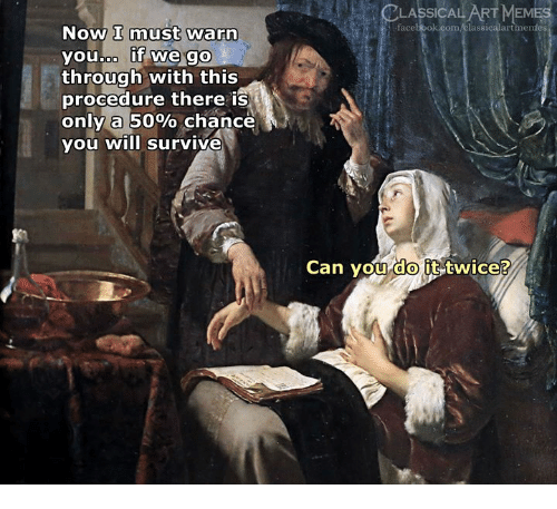 Facebook, Meme, and facebook.com: CLASSICAL ART  MEME  facebook.com/classicalartimentes  Now I must warn  youboo if we go  through with this  procedure there is  only a 50% chance  you will survive  Can vou it-twice?  do